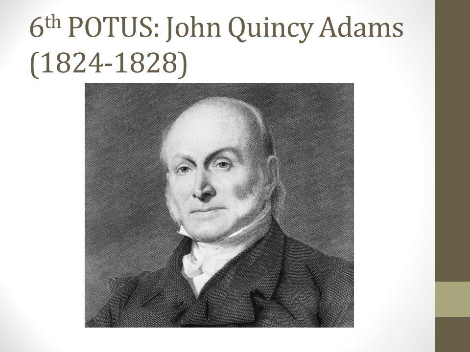 6 th POTUS: John Quincy Adams (1824-1828)
