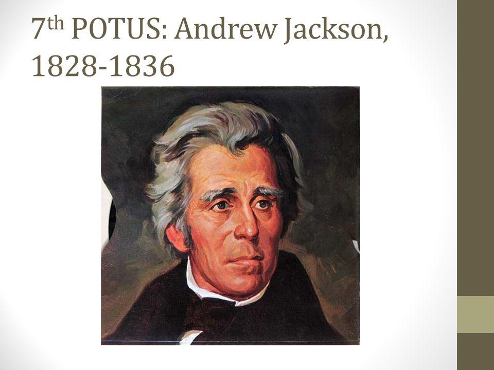7 th POTUS: Andrew Jackson, 1828-1836