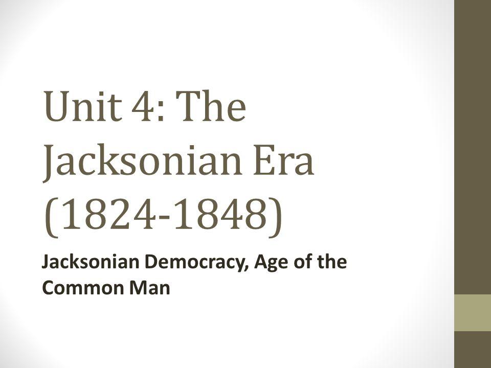 Unit 4: The Jacksonian Era (1824-1848) Jacksonian Democracy, Age of the Common Man