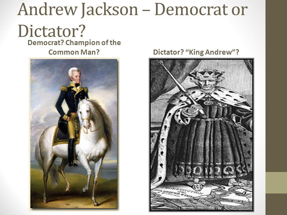 Andrew Jackson – Democrat or Dictator? Democrat? Champion of the Common Man?Dictator? King Andrew?
