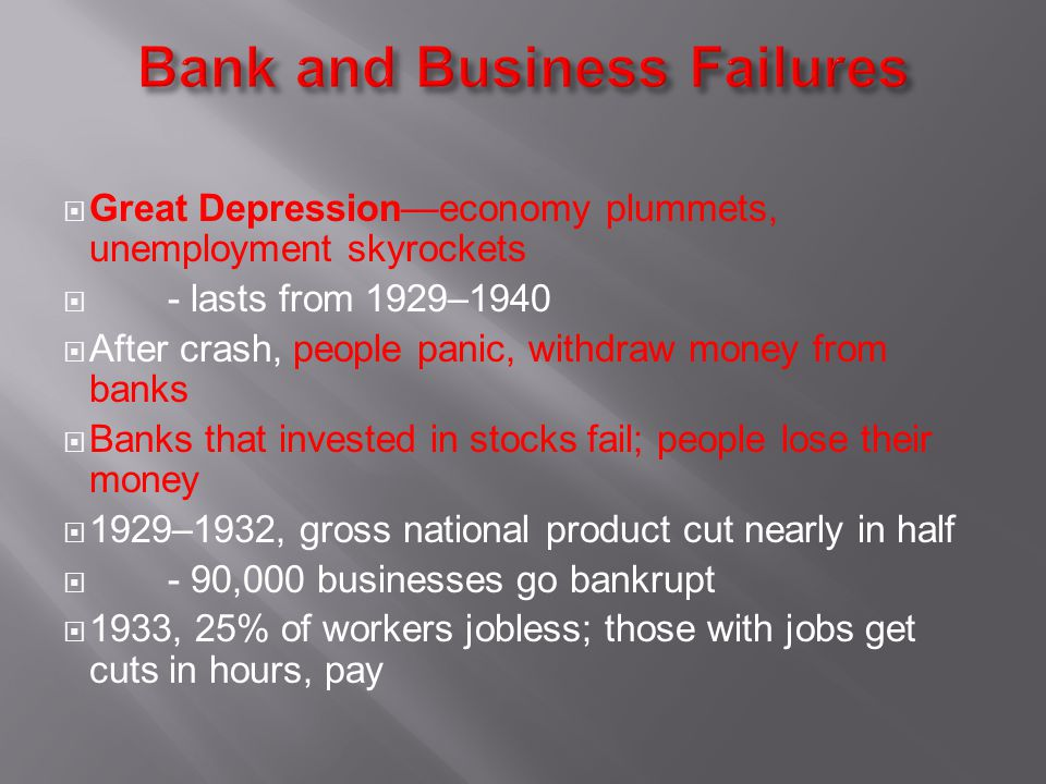 Great Depressioneconomy plummets, unemployment skyrockets - lasts from 1929–1940 After crash, people panic, withdraw money from banks Banks that invested in stocks fail; people lose their money 1929–1932, gross national product cut nearly in half - 90,000 businesses go bankrupt 1933, 25% of workers jobless; those with jobs get cuts in hours, pay
