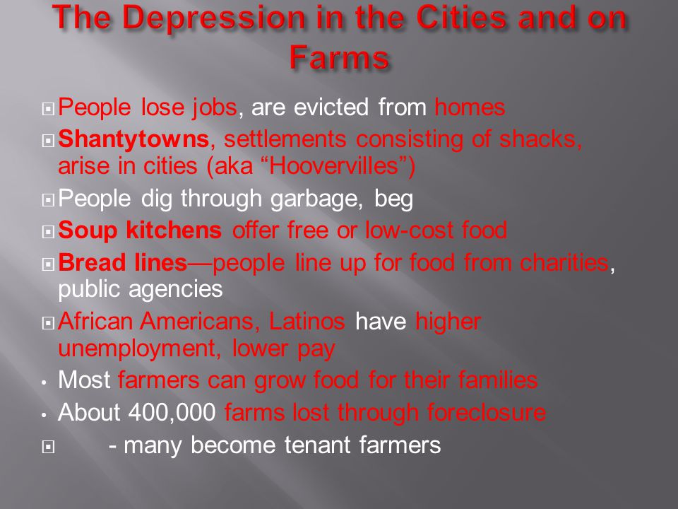 People lose jobs, are evicted from homes Shantytowns, settlements consisting of shacks, arise in cities (aka Hoovervilles) People dig through garbage, beg Soup kitchens offer free or low-cost food Bread linespeople line up for food from charities, public agencies African Americans, Latinos have higher unemployment, lower pay Most farmers can grow food for their families About 400,000 farms lost through foreclosure - many become tenant farmers