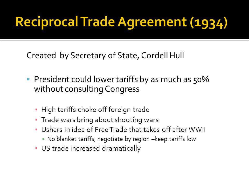 Created by Secretary of State, Cordell Hull President could lower tariffs by as much as 50% without consulting Congress High tariffs choke off foreign trade Trade wars bring about shooting wars Ushers in idea of Free Trade that takes off after WWII No blanket tariffs, negotiate by region –keep tariffs low US trade increased dramatically