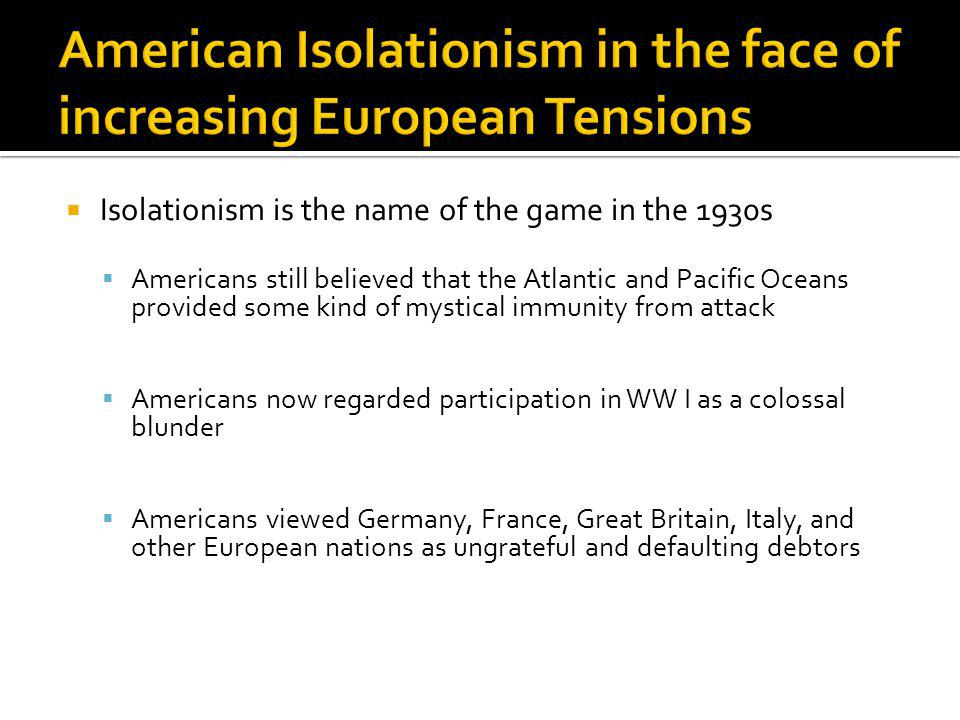 Isolationism is the name of the game in the 1930s Americans still believed that the Atlantic and Pacific Oceans provided some kind of mystical immunit