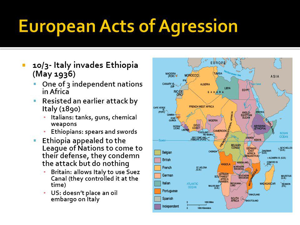 10/3- Italy invades Ethiopia (May 1936) One of 3 independent nations in Africa Resisted an earlier attack by Italy (1890) Italians: tanks, guns, chemical weapons Ethiopians: spears and swords Ethiopia appealed to the League of Nations to come to their defense, they condemn the attack but do nothing Britain: allows Italy to use Suez Canal (they controlled it at the time) US: doesnt place an oil embargo on Italy