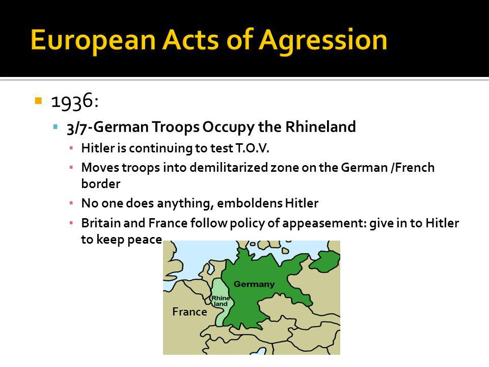 1936: 3/7-German Troops Occupy the Rhineland Hitler is continuing to test T.O.V. Moves troops into demilitarized zone on the German /French border No