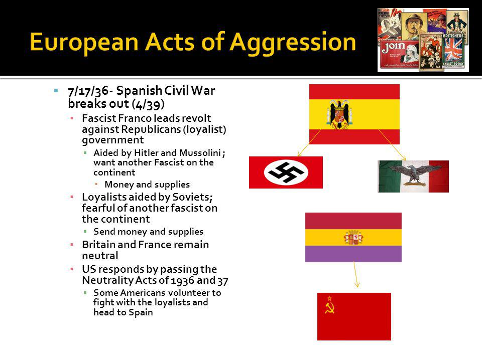 7/17/36- Spanish Civil War breaks out (4/39) Fascist Franco leads revolt against Republicans (loyalist) government Aided by Hitler and Mussolini ; want another Fascist on the continent Money and supplies Loyalists aided by Soviets; fearful of another fascist on the continent Send money and supplies Britain and France remain neutral US responds by passing the Neutrality Acts of 1936 and 37 Some Americans volunteer to fight with the loyalists and head to Spain