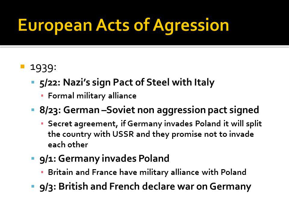 1939: 5/22: Nazis sign Pact of Steel with Italy Formal military alliance 8/23: German –Soviet non aggression pact signed Secret agreement, if Germany