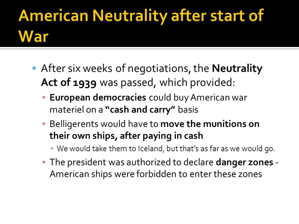 After six weeks of negotiations, the Neutrality Act of 1939 was passed, which provided: European democracies could buy American war materiel on a cash and carry basis Belligerents would have to move the munitions on their own ships, after paying in cash We would take them to Iceland, but thats as far as we would go.