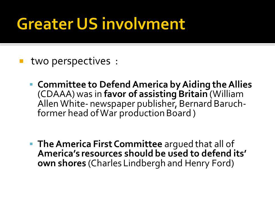 two perspectives : Committee to Defend America by Aiding the Allies (CDAAA) was in favor of assisting Britain (William Allen White- newspaper publisher, Bernard Baruch- former head of War production Board ) The America First Committee argued that all of Americas resources should be used to defend its own shores (Charles Lindbergh and Henry Ford)