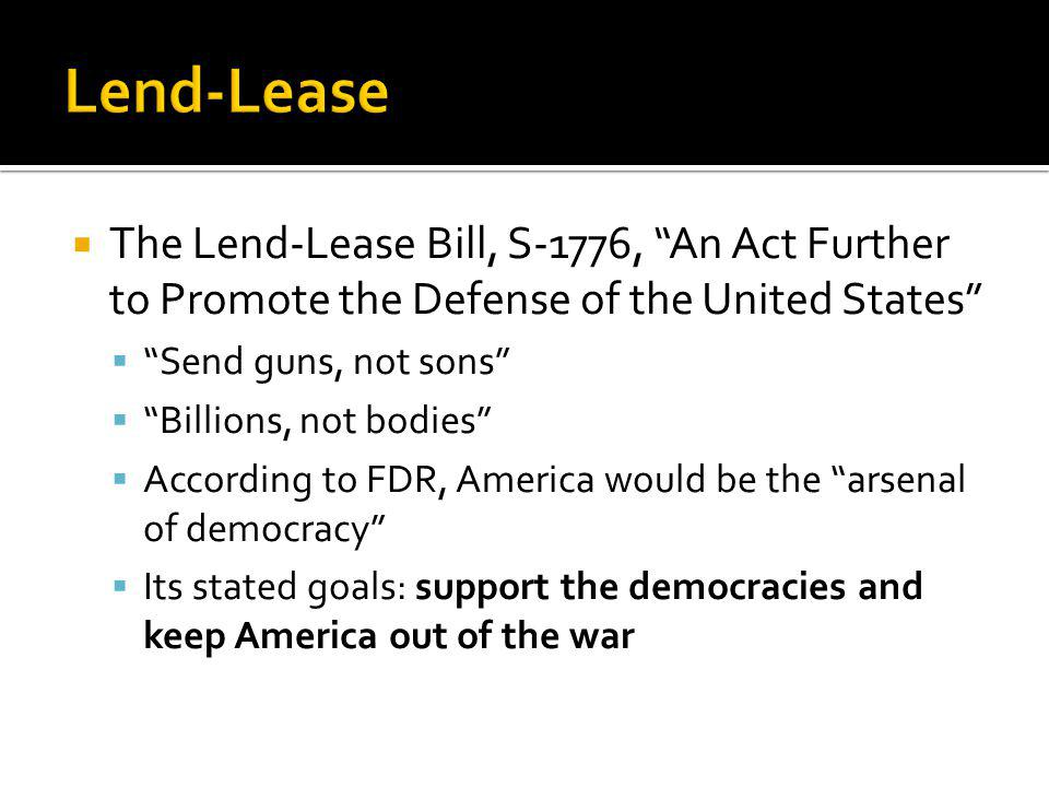 The Lend-Lease Bill, S-1776, An Act Further to Promote the Defense of the United States Send guns, not sons Billions, not bodies According to FDR, Ame