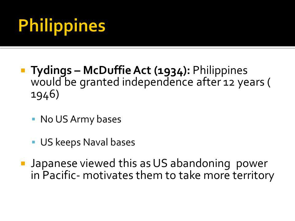 Tydings – McDuffie Act (1934): Philippines would be granted independence after 12 years ( 1946) No US Army bases US keeps Naval bases Japanese viewed this as US abandoning power in Pacific- motivates them to take more territory