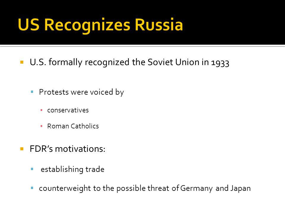 U.S. formally recognized the Soviet Union in 1933 Protests were voiced by conservatives Roman Catholics FDRs motivations: establishing trade counterwe