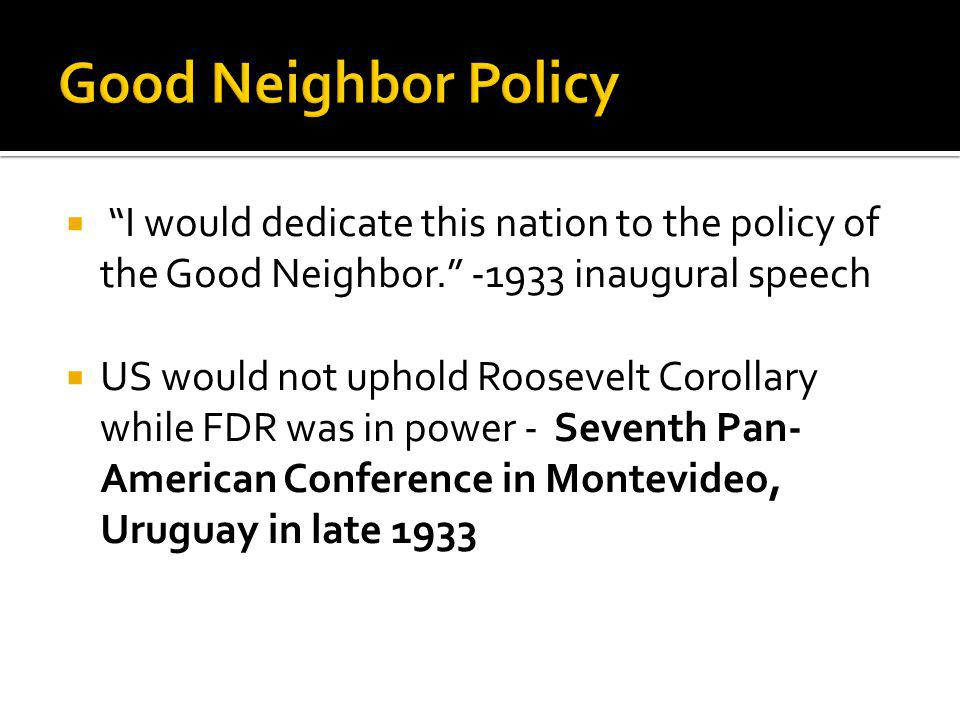 I would dedicate this nation to the policy of the Good Neighbor. -1933 inaugural speech US would not uphold Roosevelt Corollary while FDR was in power