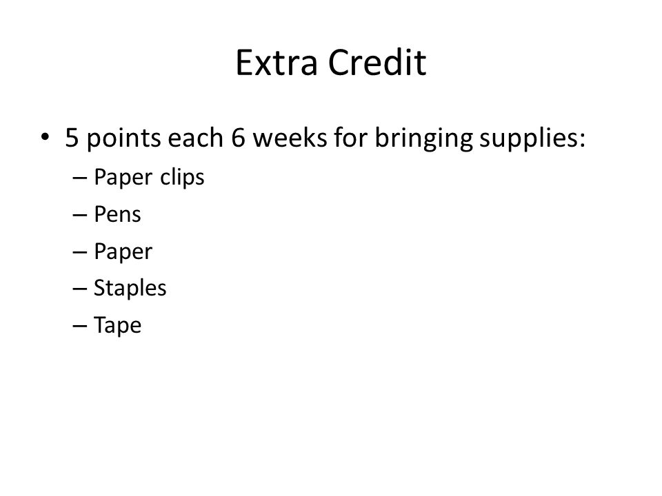 Extra Credit 5 points each 6 weeks for bringing supplies: – Paper clips – Pens – Paper – Staples – Tape