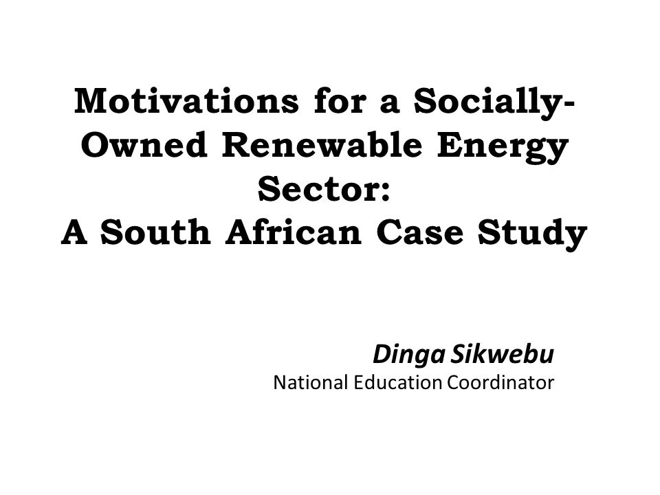 Motivations for a Socially- Owned Renewable Energy Sector: A South African Case Study Dinga Sikwebu National Education Coordinator