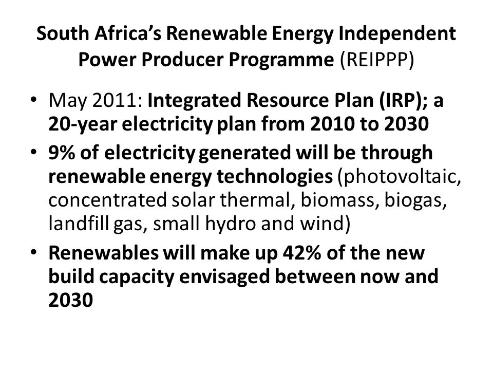 South Africas Renewable Energy Independent Power Producer Programme (REIPPP) May 2011: Integrated Resource Plan (IRP); a 20-year electricity plan from 2010 to % of electricity generated will be through renewable energy technologies (photovoltaic, concentrated solar thermal, biomass, biogas, landfill gas, small hydro and wind) Renewables will make up 42% of the new build capacity envisaged between now and 2030