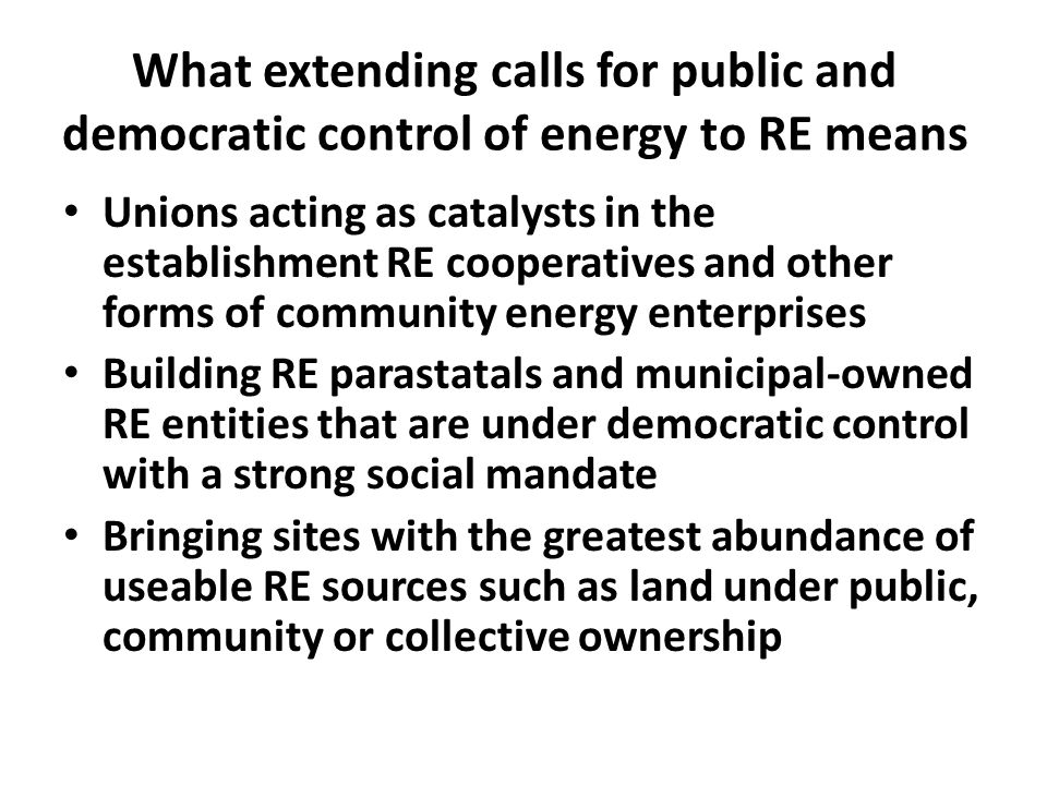 What extending calls for public and democratic control of energy to RE means Strategic and targeted a local content requirement regime aimed at building a RE manufacturing sector that guarantees jobs and workers rights A search for forms of cooperation and solidarity around energy that will reduce competition and avoid workers of different countries being pitted against each other.