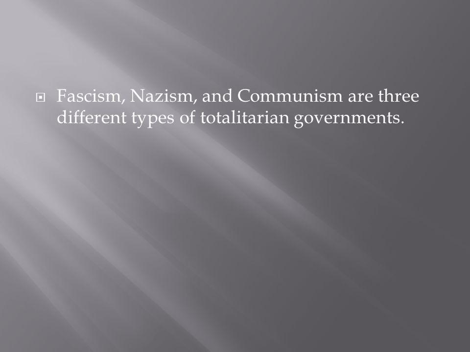 Fascism, Nazism, and Communism are three different types of totalitarian governments.