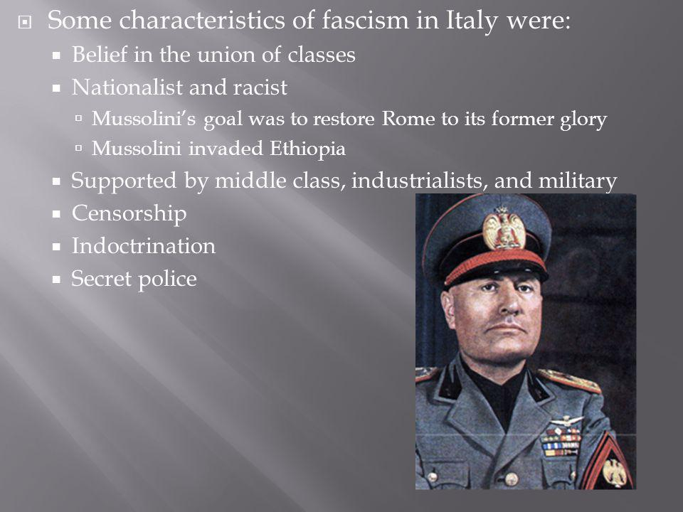 Some characteristics of fascism in Italy were: Belief in the union of classes Nationalist and racist Mussolinis goal was to restore Rome to its former glory Mussolini invaded Ethiopia Supported by middle class, industrialists, and military Censorship Indoctrination Secret police
