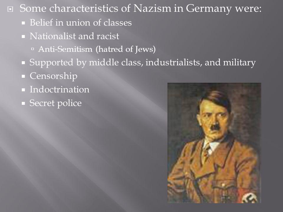 Some characteristics of Nazism in Germany were: Belief in union of classes Nationalist and racist Anti-Semitism (hatred of Jews) Supported by middle class, industrialists, and military Censorship Indoctrination Secret police