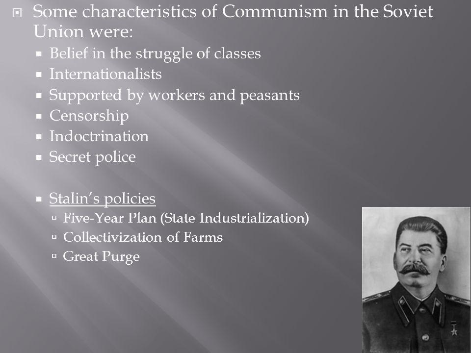Some characteristics of Communism in the Soviet Union were: Belief in the struggle of classes Internationalists Supported by workers and peasants Censorship Indoctrination Secret police Stalins policies Five-Year Plan (State Industrialization) Collectivization of Farms Great Purge