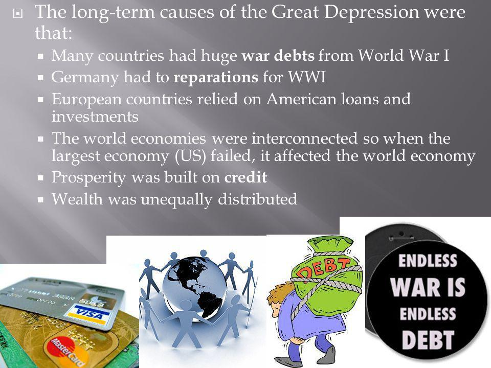 The long-term causes of the Great Depression were that: Many countries had huge war debts from World War I Germany had to reparations for WWI European countries relied on American loans and investments The world economies were interconnected so when the largest economy (US) failed, it affected the world economy Prosperity was built on credit Wealth was unequally distributed