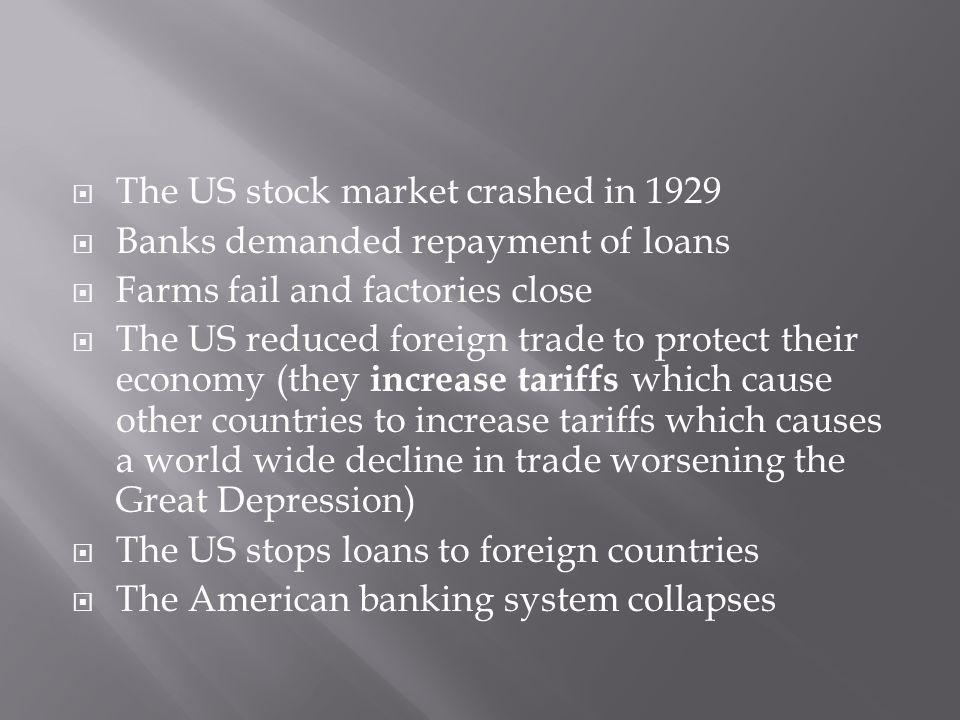 The US stock market crashed in 1929 Banks demanded repayment of loans Farms fail and factories close The US reduced foreign trade to protect their economy (they increase tariffs which cause other countries to increase tariffs which causes a world wide decline in trade worsening the Great Depression) The US stops loans to foreign countries The American banking system collapses