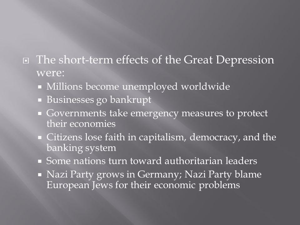 The short-term effects of the Great Depression were: Millions become unemployed worldwide Businesses go bankrupt Governments take emergency measures to protect their economies Citizens lose faith in capitalism, democracy, and the banking system Some nations turn toward authoritarian leaders Nazi Party grows in Germany; Nazi Party blame European Jews for their economic problems