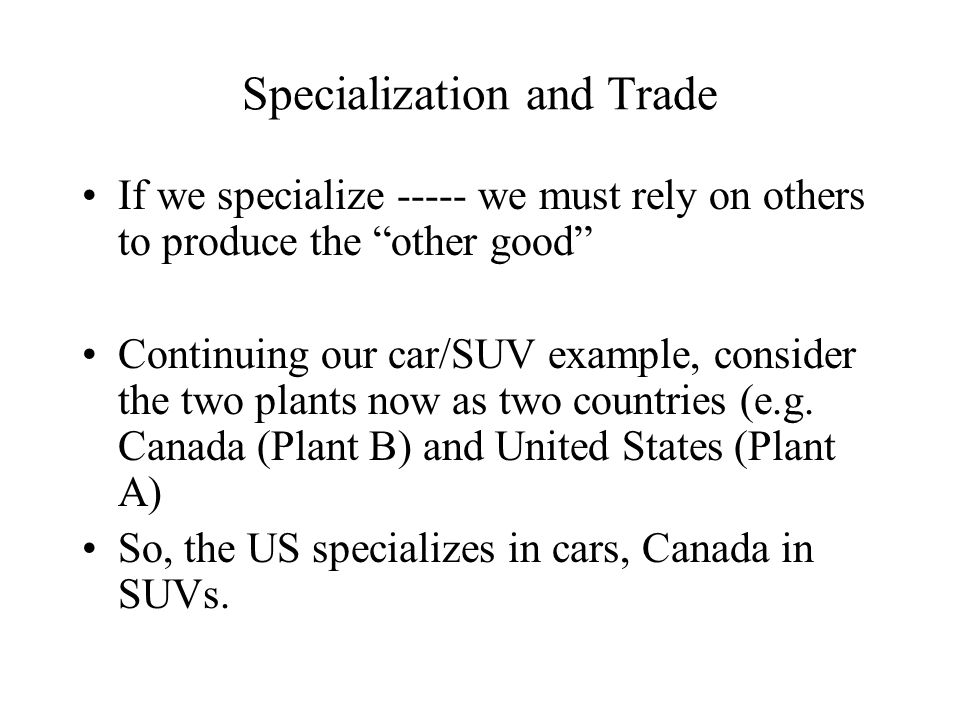 Specialization and Trade II C SUV C USA Canada If each country produces according to its comparative advantage, they produce at the corners of their PPFs 200 100 Total World Production = 200 cars and 100 SUVs – There is a gain from trade