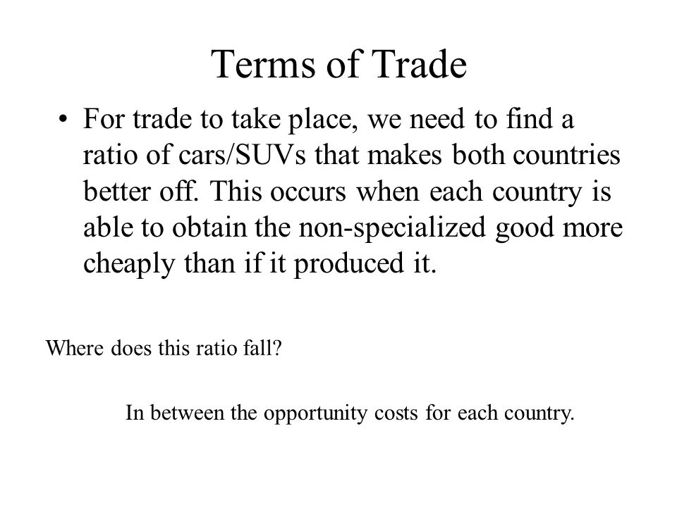Terms of Trade II Opp Cost: CARS SUVs US 1/2 SUV 2 cars Canada 1 SUV 1 car The numbers above are the domestic opportunity costs to produce a Car/SUV in each country.