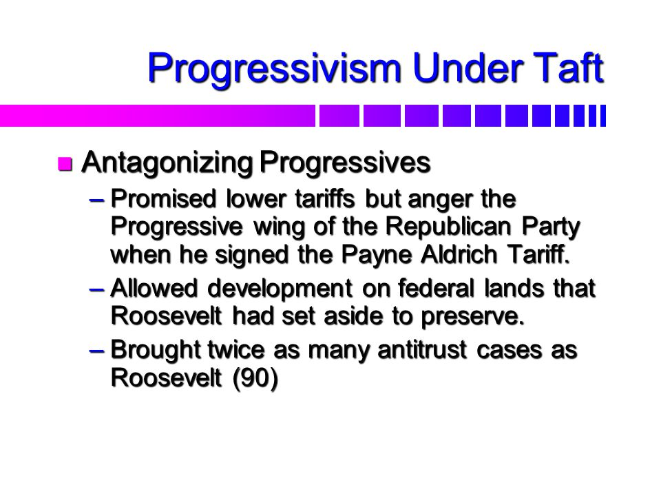 Progressivism Under Taft n Antagonizing Progressives –Promised lower tariffs but anger the Progressive wing of the Republican Party when he signed the Payne Aldrich Tariff.