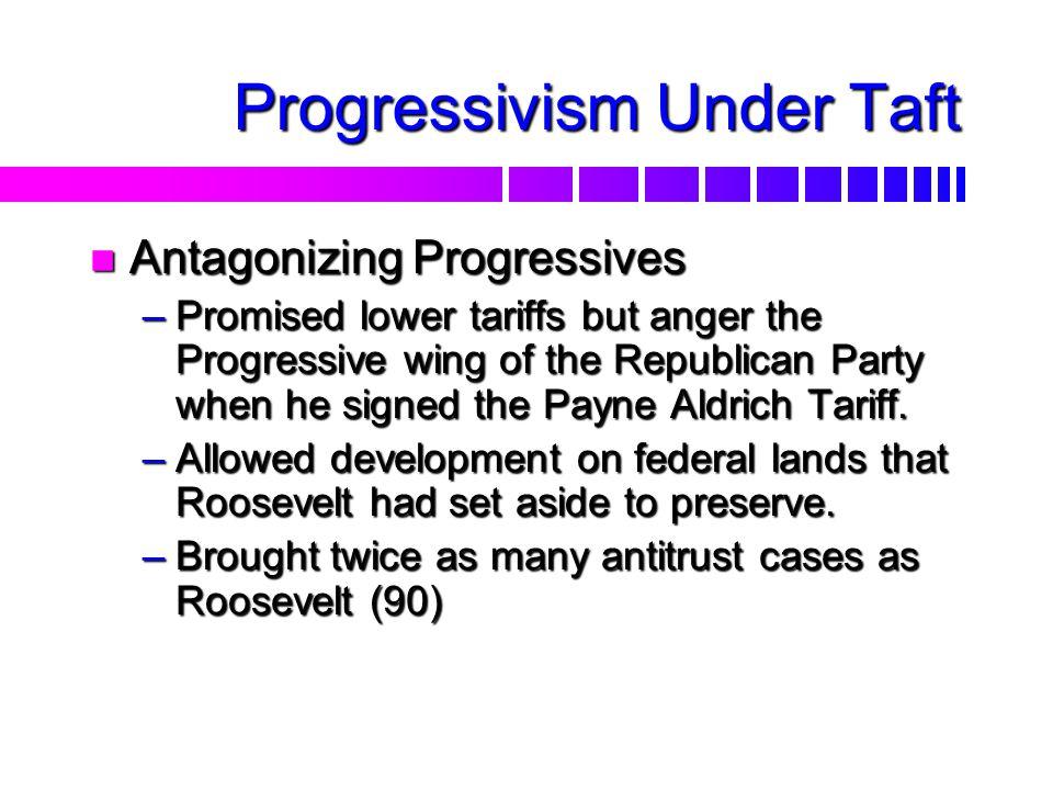Progressivism Under Taft n Election of 1908 –William H. Taft (R) v. William J. Bryan (D) –Secretary of War under Roosevelt –Endorsed by Roosevelt –Eas