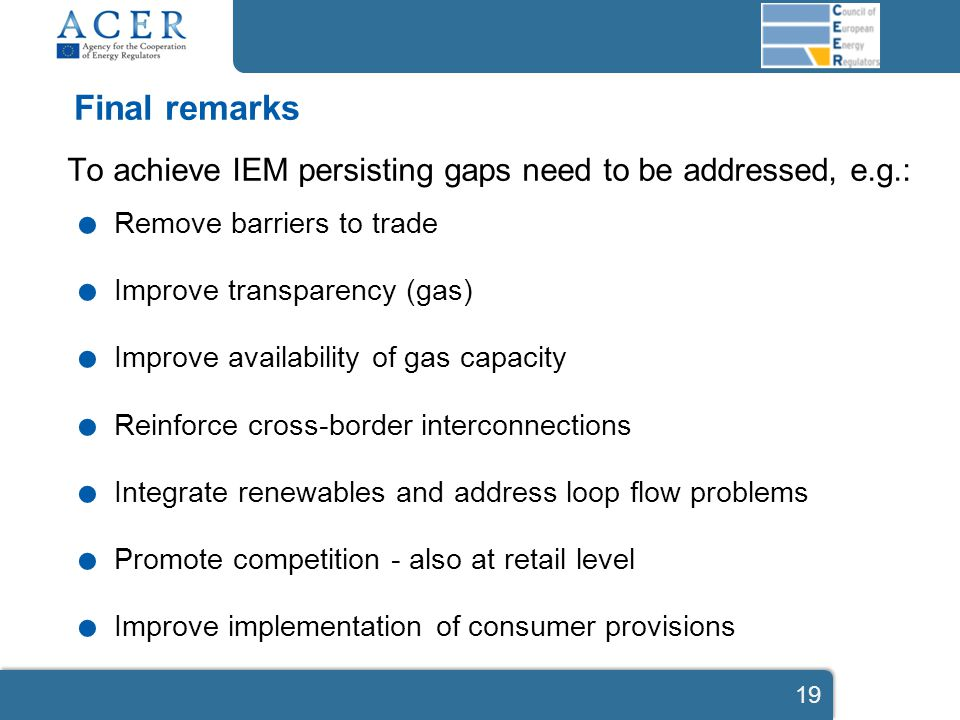 Final remarks To achieve IEM persisting gaps need to be addressed, e.g.:. Remove barriers to trade. Improve transparency (gas). Improve availability o
