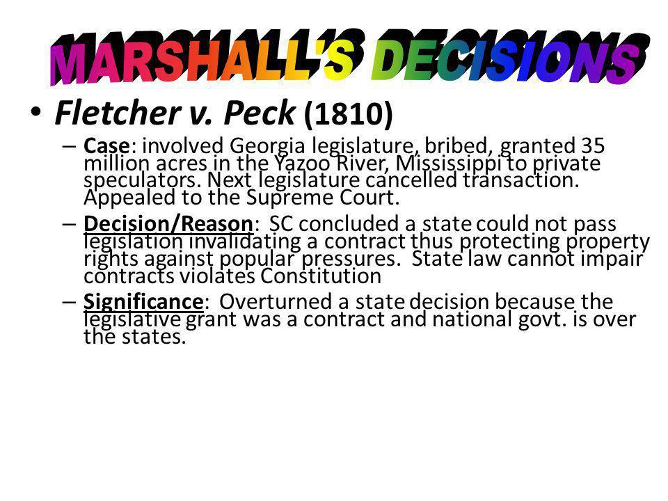 Fletcher v. Peck (1810) –C–Case: involved Georgia legislature, bribed, granted 35 million acres in the Yazoo River, Mississippi to private speculators