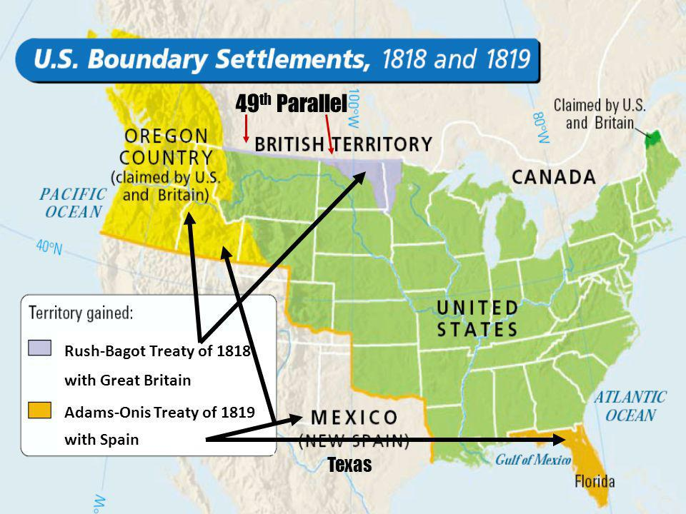 Rush-Bagot Treaty of 1818 with Great Britain Adams-Onis Treaty of 1819 with Spain 49 th Parallel Texas