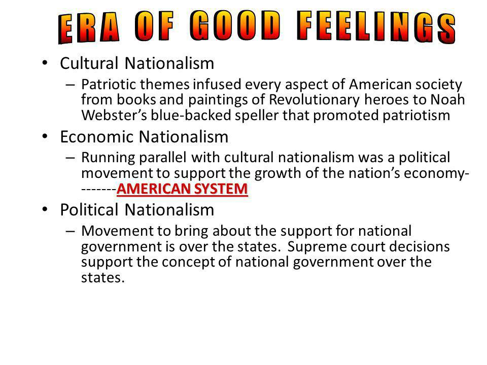 Cultural Nationalism – Patriotic themes infused every aspect of American society from books and paintings of Revolutionary heroes to Noah Websters blue-backed speller that promoted patriotism Economic Nationalism AMERICAN SYSTEM – Running parallel with cultural nationalism was a political movement to support the growth of the nations economy- -------AMERICAN SYSTEM Political Nationalism – Movement to bring about the support for national government is over the states.