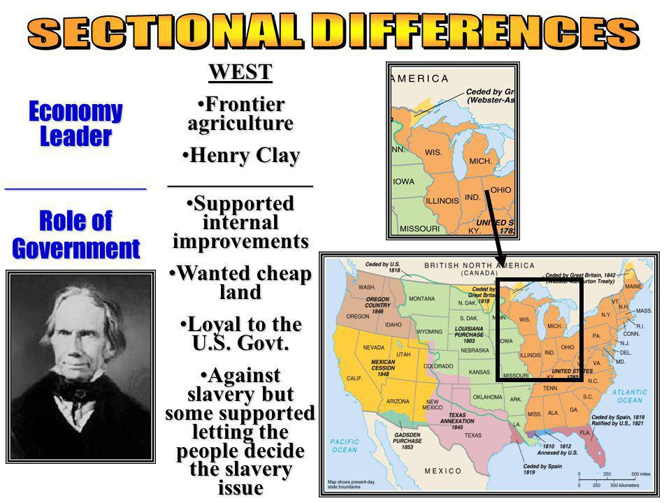 WEST Frontier agricultureFrontier agriculture Henry ClayHenry Clay_____________ Supported internal improvementsSupported internal improvements Wanted cheap landWanted cheap land Loyal to the U.S.