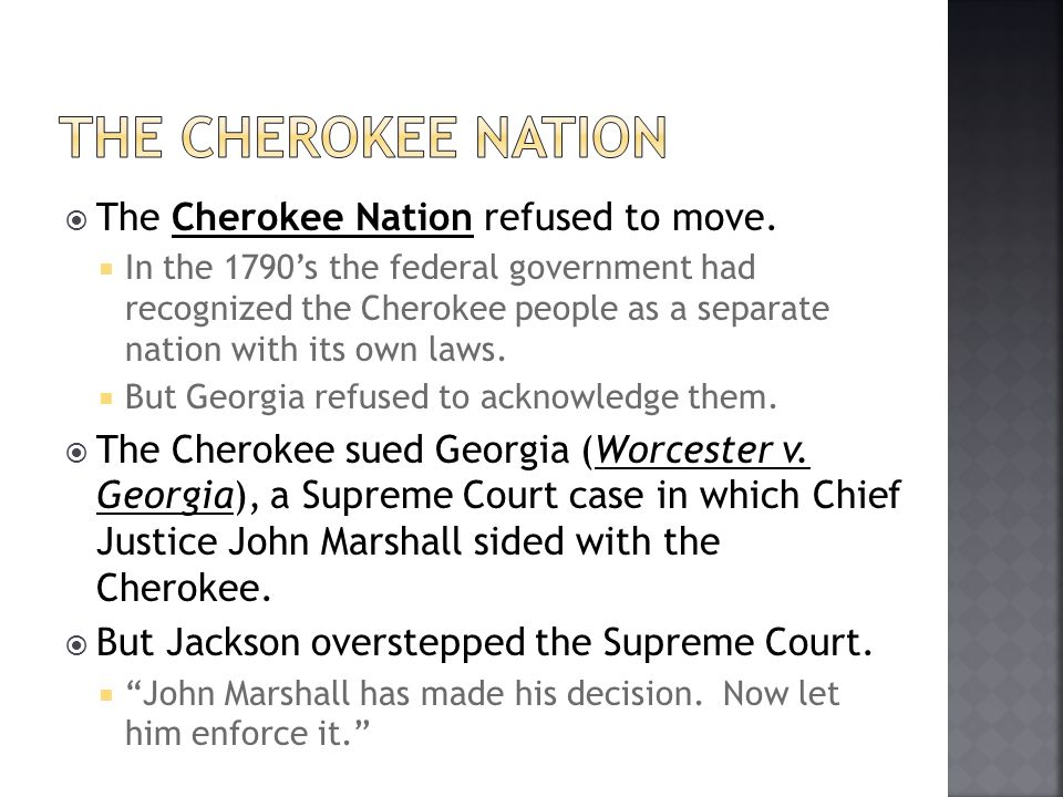 The Cherokee Nation refused to move. In the 1790s the federal government had recognized the Cherokee people as a separate nation with its own laws. Bu