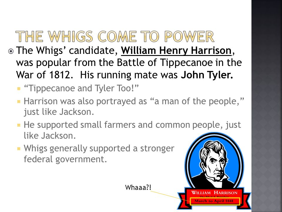 The Whigs candidate, William Henry Harrison, was popular from the Battle of Tippecanoe in the War of 1812. His running mate was John Tyler. Tippecanoe
