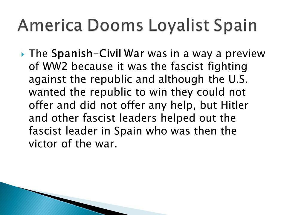 The Spanish-Civil War was in a way a preview of WW2 because it was the fascist fighting against the republic and although the U.S.