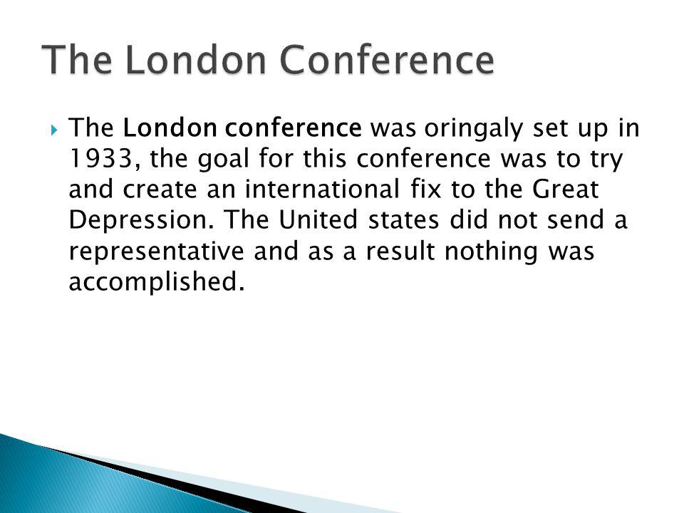 The London conference was oringaly set up in 1933, the goal for this conference was to try and create an international fix to the Great Depression.
