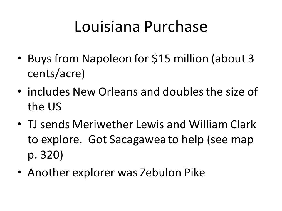 Buys from Napoleon for $15 million (about 3 cents/acre) includes New Orleans and doubles the size of the US TJ sends Meriwether Lewis and William Clark to explore.