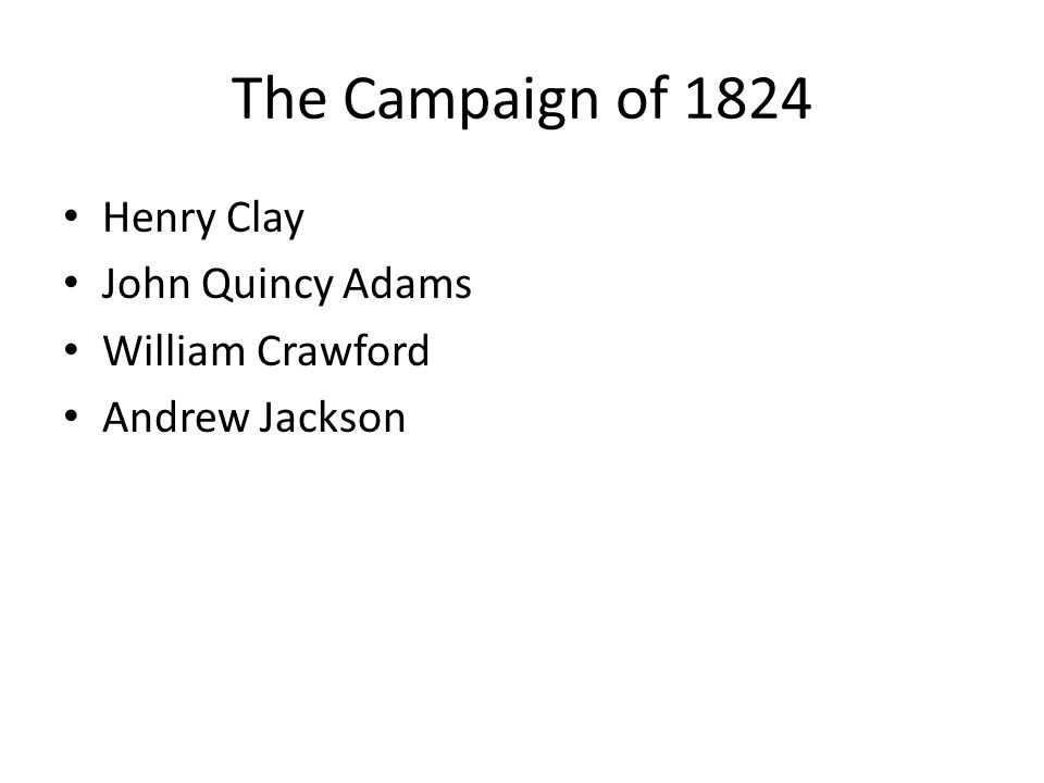 The Campaign of 1824 Henry Clay John Quincy Adams William Crawford Andrew Jackson
