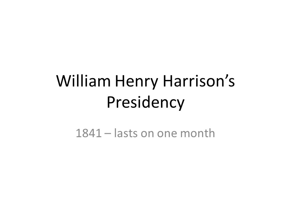 William Henry Harrisons Presidency 1841 – lasts on one month