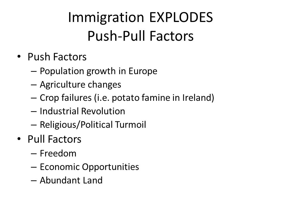 Immigration EXPLODES Push-Pull Factors Push Factors – Population growth in Europe – Agriculture changes – Crop failures (i.e.