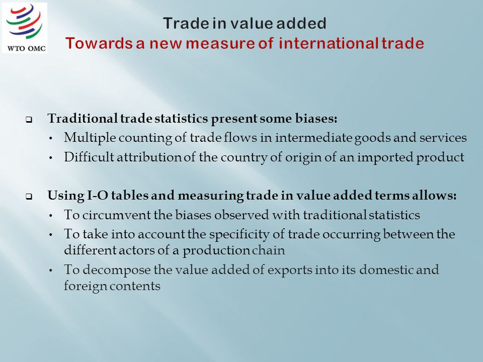 Traditional trade statistics present some biases: Multiple counting of trade flows in intermediate goods and services Difficult attribution of the country of origin of an imported product Using I-O tables and measuring trade in value added terms allows: To circumvent the biases observed with traditional statistics To take into account the specificity of trade occurring between the different actors of a production chain To decompose the value added of exports into its domestic and foreign contents