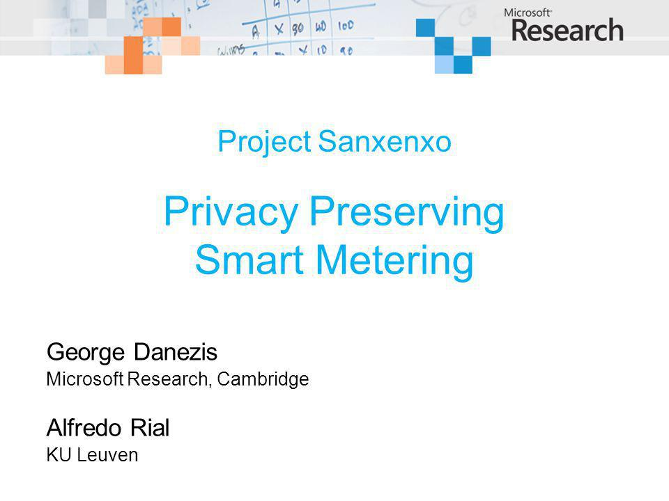 Project Sanxenxo Privacy Preserving Smart Metering George Danezis Microsoft Research, Cambridge Alfredo Rial KU Leuven