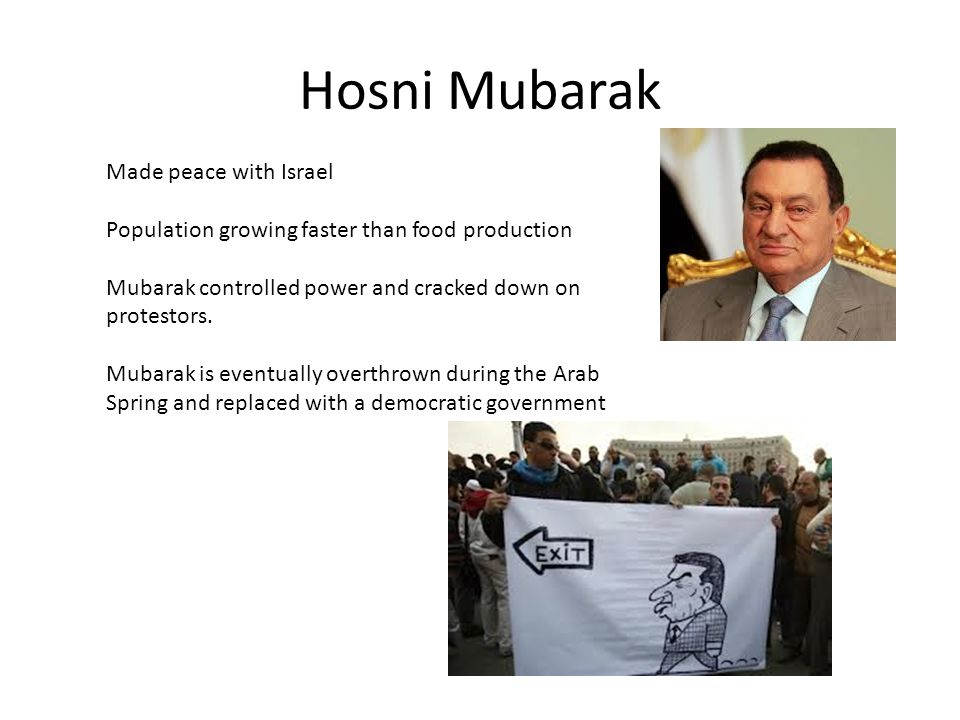 Hosni Mubarak Made peace with Israel Population growing faster than food production Mubarak controlled power and cracked down on protestors. Mubarak i