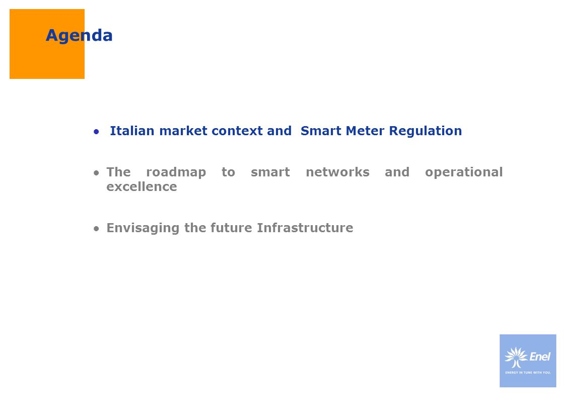 DateTitle of presentation Use: Insert classification Italian Regulatory framework Focus on core business Regulatory context 1999 Smart Meter start-up Unbundling of Distribution and Sales DSO keeps responsibility for Metering & Reading activities Unbundling of Distribution and Sales DSO keeps responsibility for Metering & Reading activities Bundled Distribution & Sales organization 1999-2007 Progressive liberalization of the electricity sector Enel Distribuzione In 2006, the Italian Enel anticipates the changes and reengineers its internal processes to cope with new challenges in efficiency, quality of service, customer relations etc.